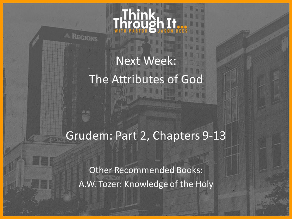 Next Week: The Attributes of God Grudem: Part 2, Chapters 9-13 Other Recommended Books: A.W.