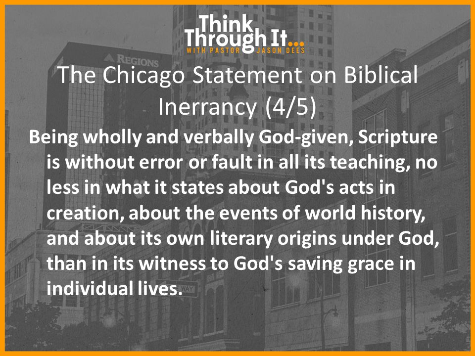 The Chicago Statement on Biblical Inerrancy (4/5) Being wholly and verbally God-given, Scripture is without error or fault in all its teaching, no less in what it states about God s acts in creation, about the events of world history, and about its own literary origins under God, than in its witness to God s saving grace in individual lives.