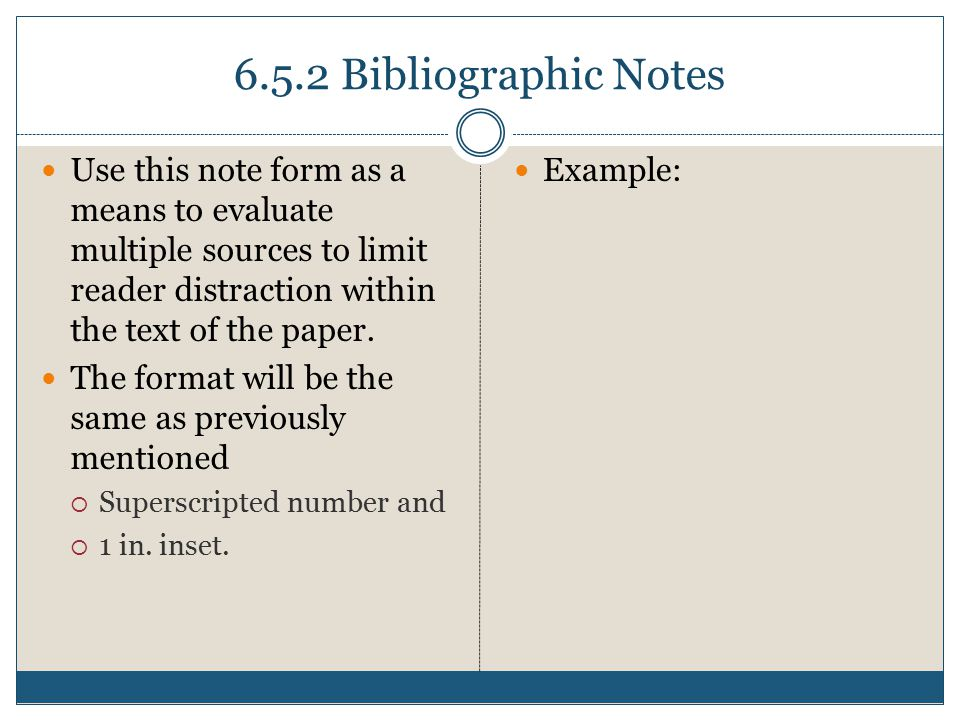6.5.2 Bibliographic Notes Use this note form as a means to evaluate multiple sources to limit reader distraction within the text of the paper.