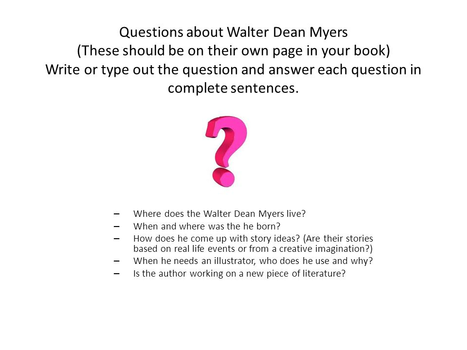 Questions about Walter Dean Myers (These should be on their own page in your book) Write or type out the question and answer each question in complete