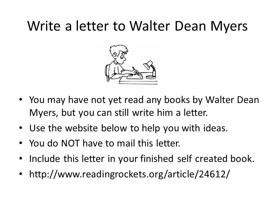 Write a letter to Walter Dean Myers You may have not yet read any books by Walter Dean Myers, but you can still write him a letter. Use the website be