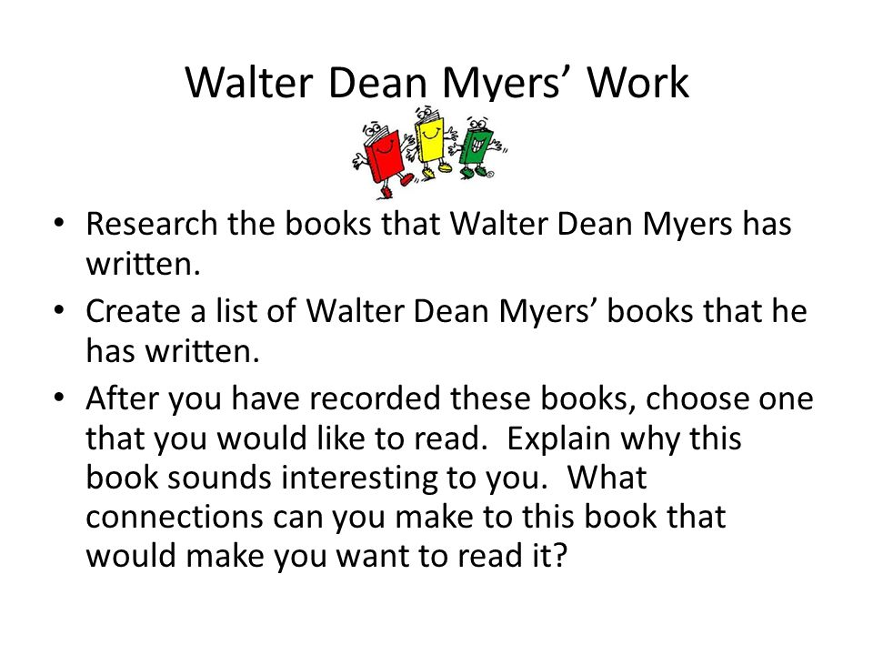 Walter Dean Myers' Work Research the books that Walter Dean Myers has written. Create a list of Walter Dean Myers' books that he has written. After yo