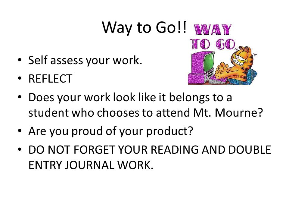 Way to Go!! Self assess your work. REFLECT Does your work look like it belongs to a student who chooses to attend Mt. Mourne? Are you proud of your pr