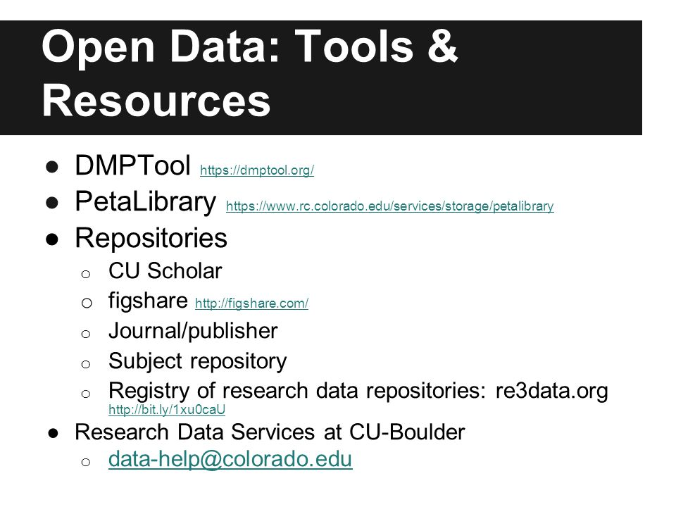 Open Data: Tools & Resources ●DMPTool https://dmptool.org/ https://dmptool.org/ ●PetaLibrary https://www.rc.colorado.edu/services/storage/petalibrary https://www.rc.colorado.edu/services/storage/petalibrary ●Repositories o CU Scholar o figshare http://figshare.com/ http://figshare.com/ o Journal/publisher o Subject repository o Registry of research data repositories: re3data.org http://bit.ly/1xu0caU http://bit.ly/1xu0caU ●Research Data Services at CU-Boulder o data-help@colorado.edu data-help@colorado.edu