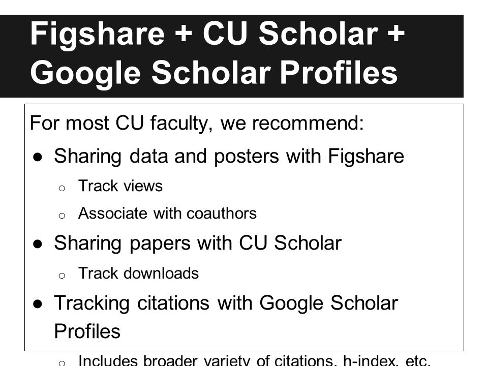 Figshare + CU Scholar + Google Scholar Profiles For most CU faculty, we recommend: ●Sharing data and posters with Figshare o Track views o Associate with coauthors ●Sharing papers with CU Scholar o Track downloads ●Tracking citations with Google Scholar Profiles o Includes broader variety of citations, h-index, etc.
