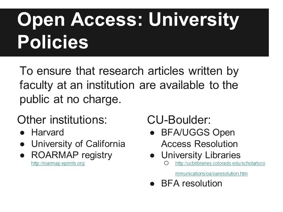 Open Access: University Policies Other institutions: ●Harvard ●University of California ●ROARMAP registry http://roarmap.eprints.org/ http://roarmap.eprints.org/ CU-Boulder: ●BFA/UGGS Open Access Resolution ●University Libraries o http://ucblibraries.colorado.edu/scholarlyco mmunications/oa/oaresolution.htm http://ucblibraries.colorado.edu/scholarlyco mmunications/oa/oaresolution.htm ●BFA resolution To ensure that research articles written by faculty at an institution are available to the public at no charge.