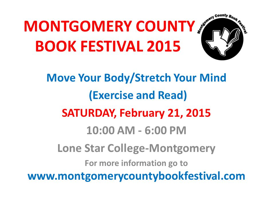 MONTGOMERY COUNTY BOOK FESTIVAL 2015 Move Your Body/Stretch Your Mind (Exercise and Read) SATURDAY, February 21, 2015 10:00 AM - 6:00 PM Lone Star College-Montgomery For more information go to www.montgomerycountybookfestival.com