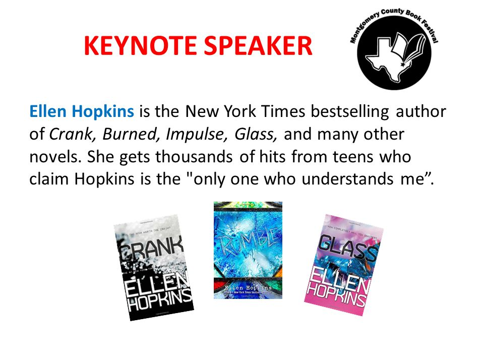 KEYNOTE SPEAKER Ellen Hopkins is the New York Times bestselling author of Crank, Burned, Impulse, Glass, and many other novels.