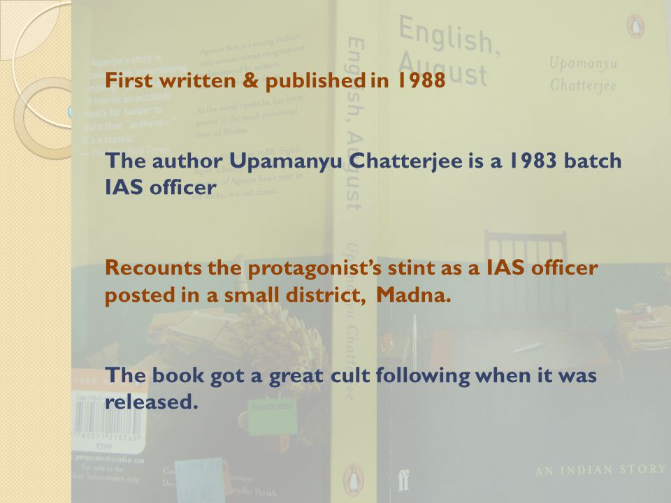 First written & published in 1988 The author Upamanyu Chatterjee is a 1983 batch IAS officer Recounts the protagonist's stint as a IAS officer posted in a small district, Madna.