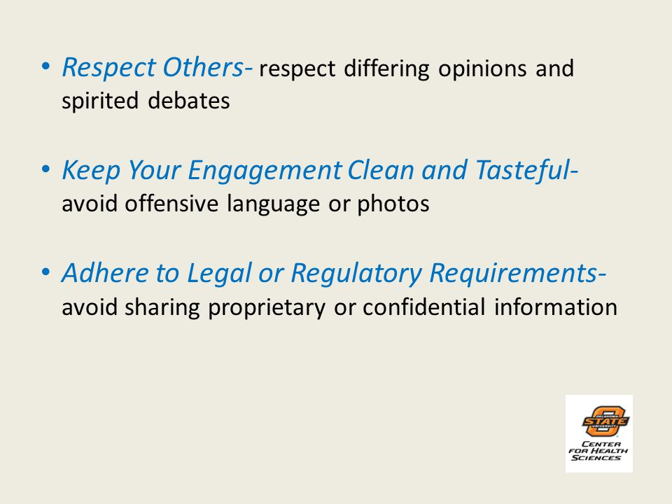 Respect Others- respect differing opinions and spirited debates Keep Your Engagement Clean and Tasteful- avoid offensive language or photos Adhere to Legal or Regulatory Requirements- avoid sharing proprietary or confidential information