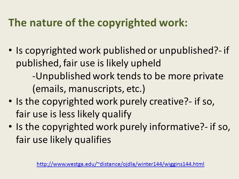 The nature of the copyrighted work: Is copyrighted work published or unpublished - if published, fair use is likely upheld -Unpublished work tends to be more private (emails, manuscripts, etc.) Is the copyrighted work purely creative - if so, fair use is less likely qualify Is the copyrighted work purely informative - if so, fair use likely qualifies http://www.westga.edu/~distance/ojdla/winter144/wiggins144.html