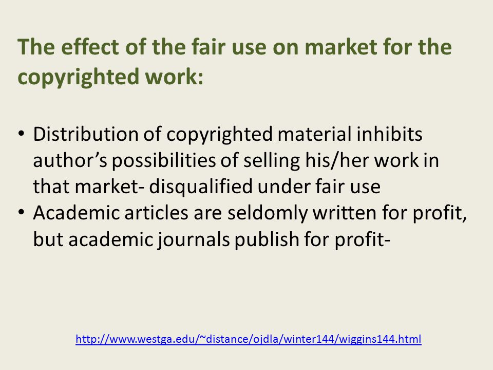 The effect of the fair use on market for the copyrighted work: Distribution of copyrighted material inhibits author's possibilities of selling his/her work in that market- disqualified under fair use Academic articles are seldomly written for profit, but academic journals publish for profit- http://www.westga.edu/~distance/ojdla/winter144/wiggins144.html