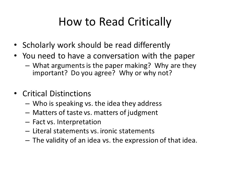 How to Read Critically Scholarly work should be read differently You need to have a conversation with the paper – What arguments is the paper making?