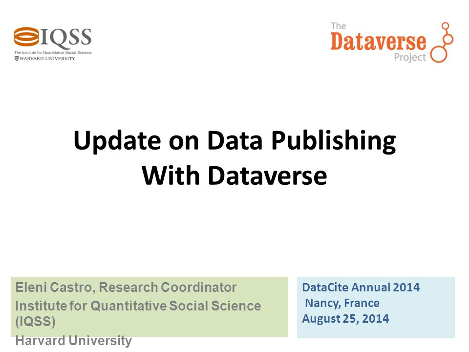 Update on Data Publishing With Dataverse Eleni Castro, Research Coordinator Institute for Quantitative Social Science (IQSS) Harvard University DataCi
