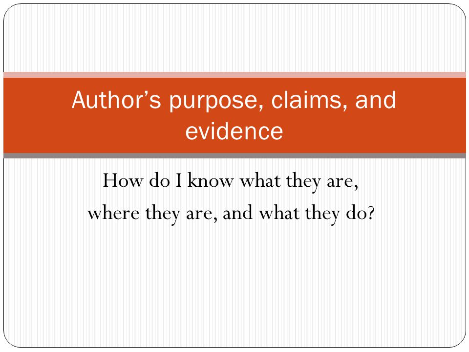 How do I know what they are, where they are, and what they do? Author's purpose, claims, and evidence