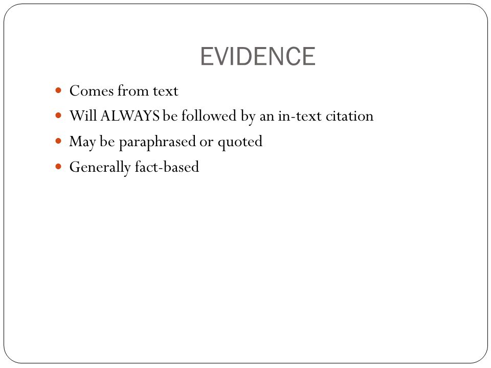 EVIDENCE Comes from text Will ALWAYS be followed by an in-text citation May be paraphrased or quoted Generally fact-based