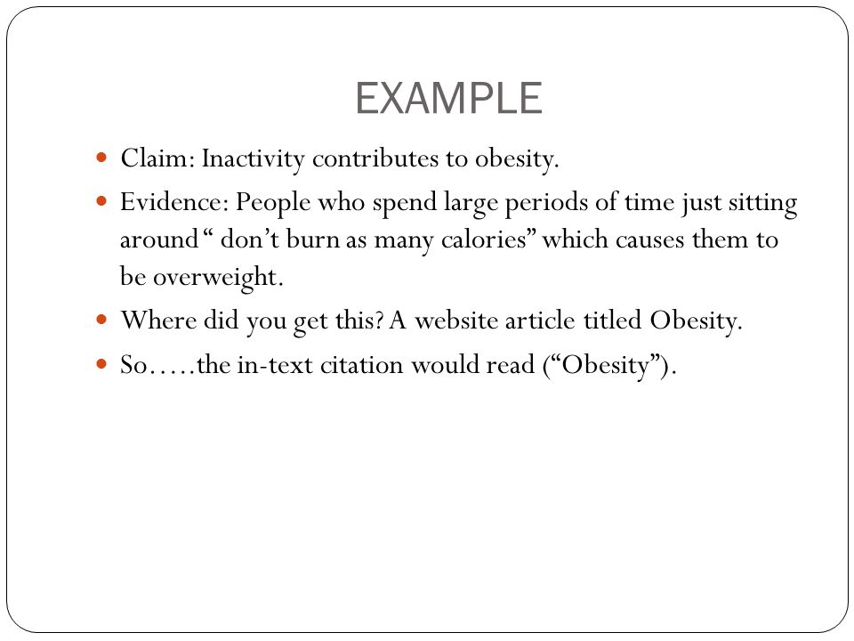 "EXAMPLE Claim: Inactivity contributes to obesity. Evidence: People who spend large periods of time just sitting around "" don't burn as many calories"""