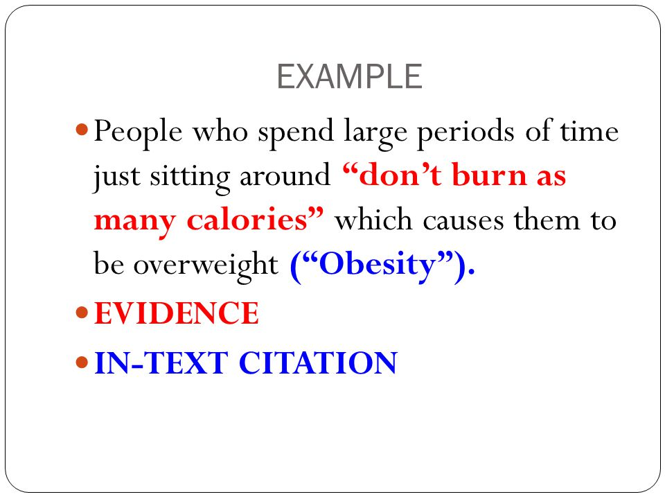 "EXAMPLE People who spend large periods of time just sitting around ""don't burn as many calories"" which causes them to be overweight (""Obesity""). EVIDE"