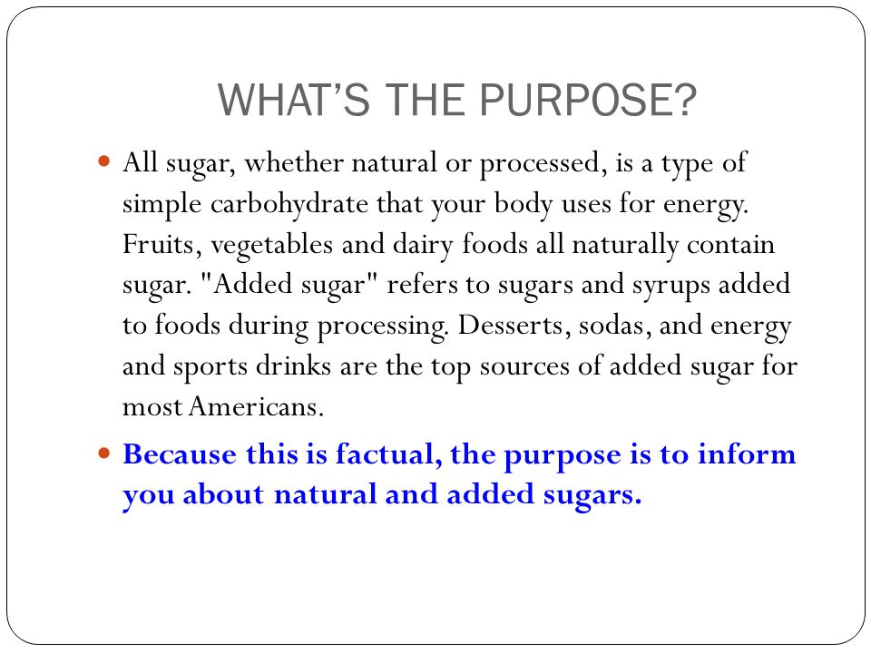 WHAT'S THE PURPOSE? All sugar, whether natural or processed, is a type of simple carbohydrate that your body uses for energy. Fruits, vegetables and d