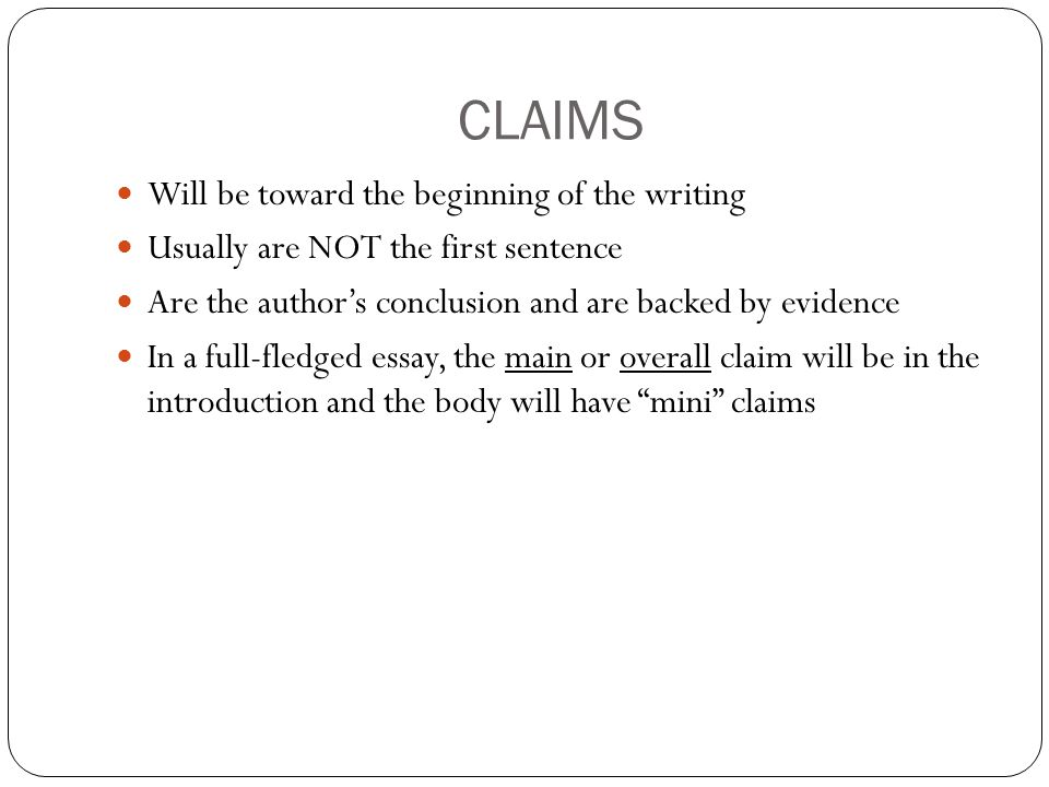 CLAIMS Will be toward the beginning of the writing Usually are NOT the first sentence Are the author's conclusion and are backed by evidence In a full