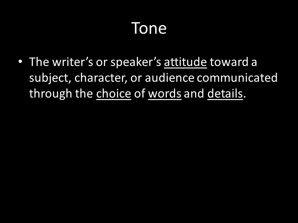 Tone The writer's or speaker's attitude toward a subject, character, or audience communicated through the choice of words and details.