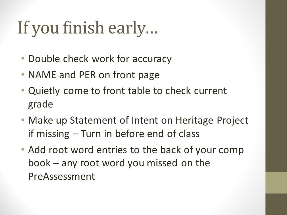 If you finish early… Double check work for accuracy NAME and PER on front page Quietly come to front table to check current grade Make up Statement of Intent on Heritage Project if missing – Turn in before end of class Add root word entries to the back of your comp book – any root word you missed on the PreAssessment