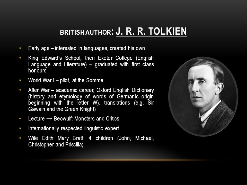 BRITISH AUTHOR : J. R. R. TOLKIEN Early age – interested in languages, created his own King Edward's School, then Exeter College (English Language and