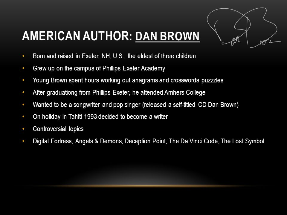 AMERICAN AUTHOR : DAN BROWN Born and raised in Exeter, NH, U.S., the eldest of three children Grew up on the campus of Phillips Exeter Academy Young Brown spent hours working out anagrams and crosswords puzzzles After graduationg from Phillips Exeter, he attended Amhers College Wanted to be a songwriter and pop singer (released a self-titled CD Dan Brown) On holiday in Tahiti 1993 decided to become a writer Controversial topics Digital Fortress, Angels & Demons, Deception Point, The Da Vinci Code, The Lost Symbol