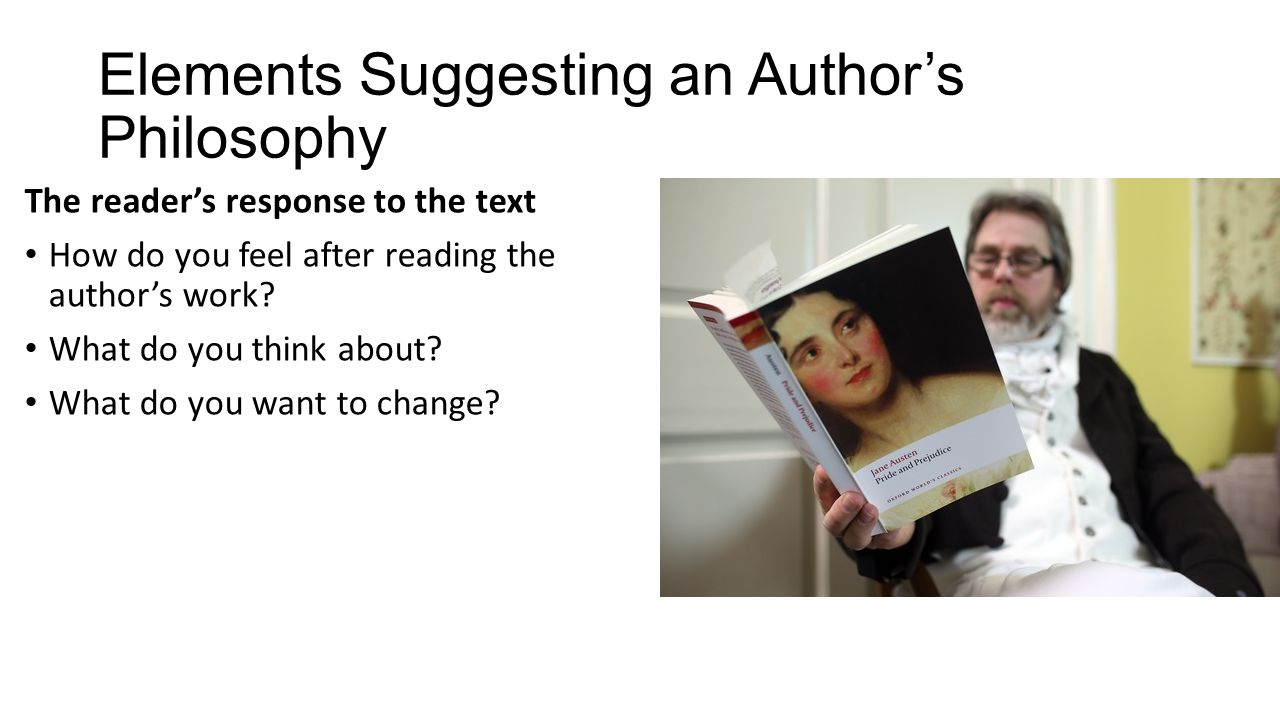 Elements Suggesting an Author's Philosophy The reader's response to the text How do you feel after reading the author's work? What do you think about?