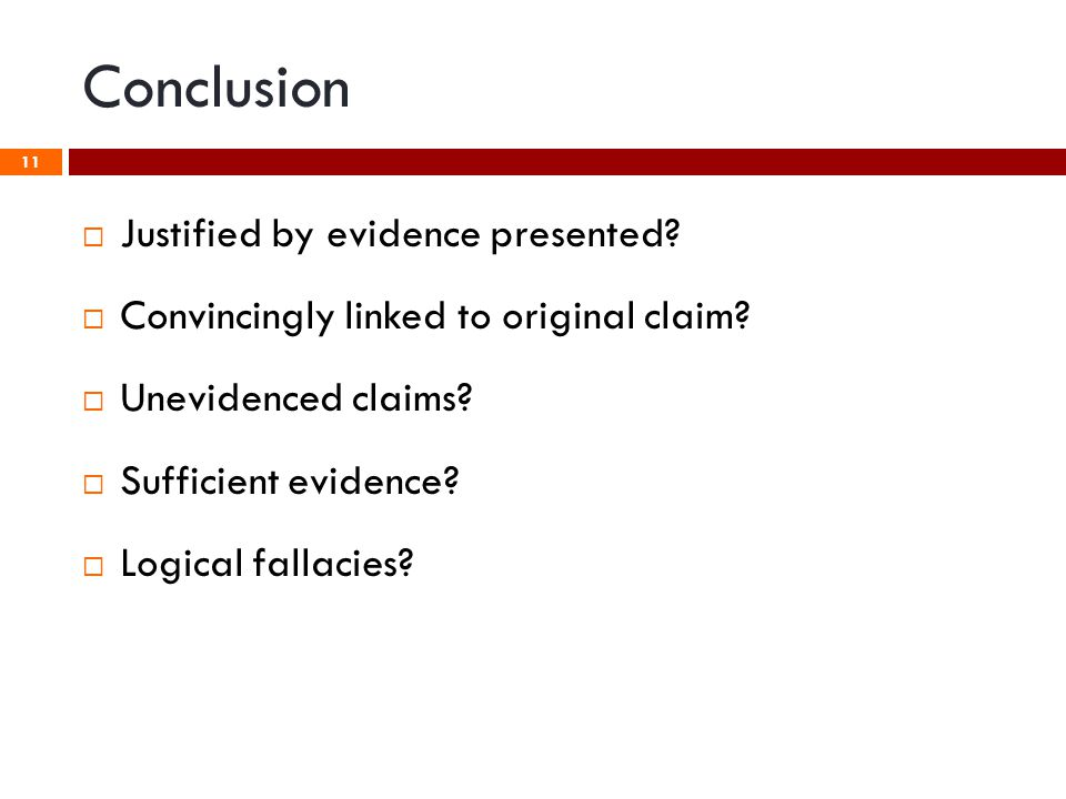 Conclusion 11  Justified by evidence presented?  Convincingly linked to original claim?  Unevidenced claims?  Sufficient evidence?  Logical falla