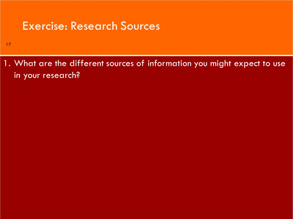 1.What are the different sources of information you might expect to use in your research? Exercise: Research Sources 17