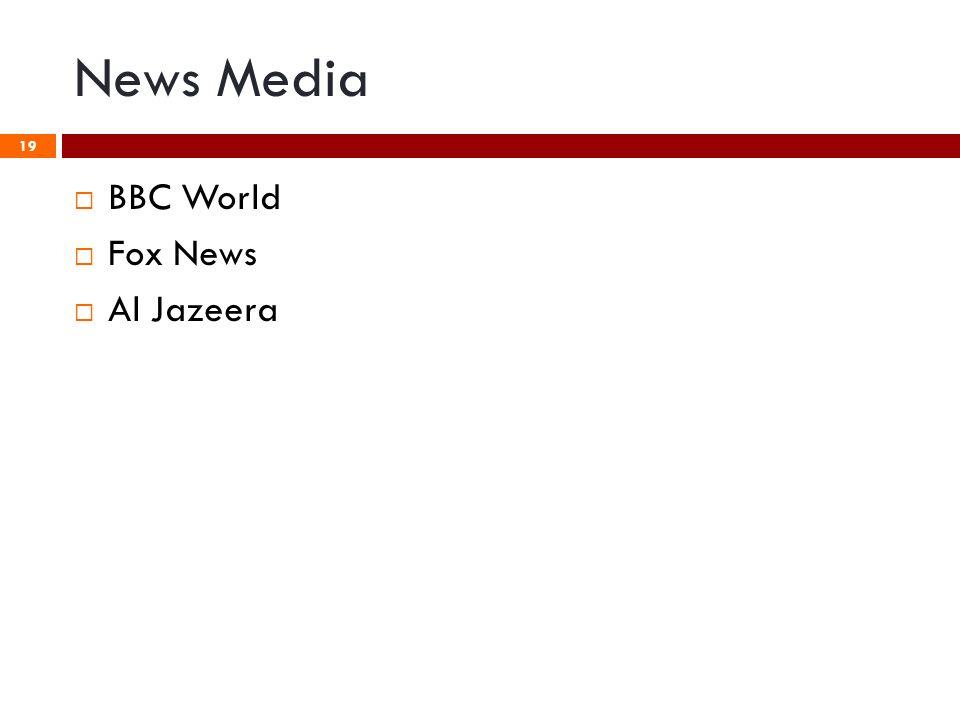 News Media 19  BBC World  Fox News  Al Jazeera