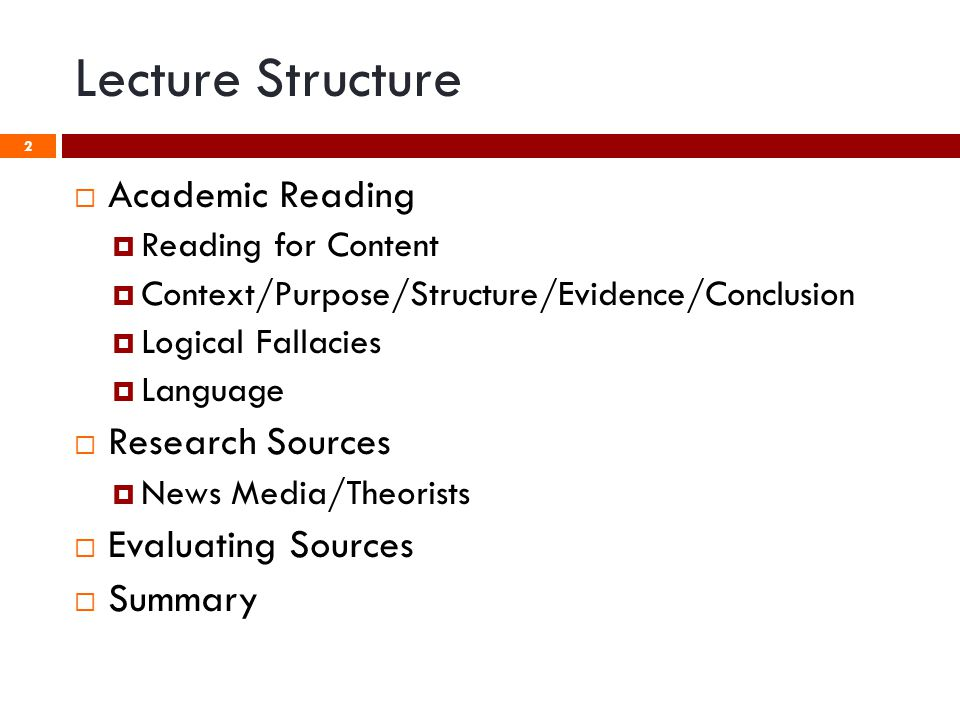 Lecture Structure  Academic Reading  Reading for Content  Context/Purpose/Structure/Evidence/Conclusion  Logical Fallacies  Language  Research Sources  News Media/Theorists  Evaluating Sources  Summary 2
