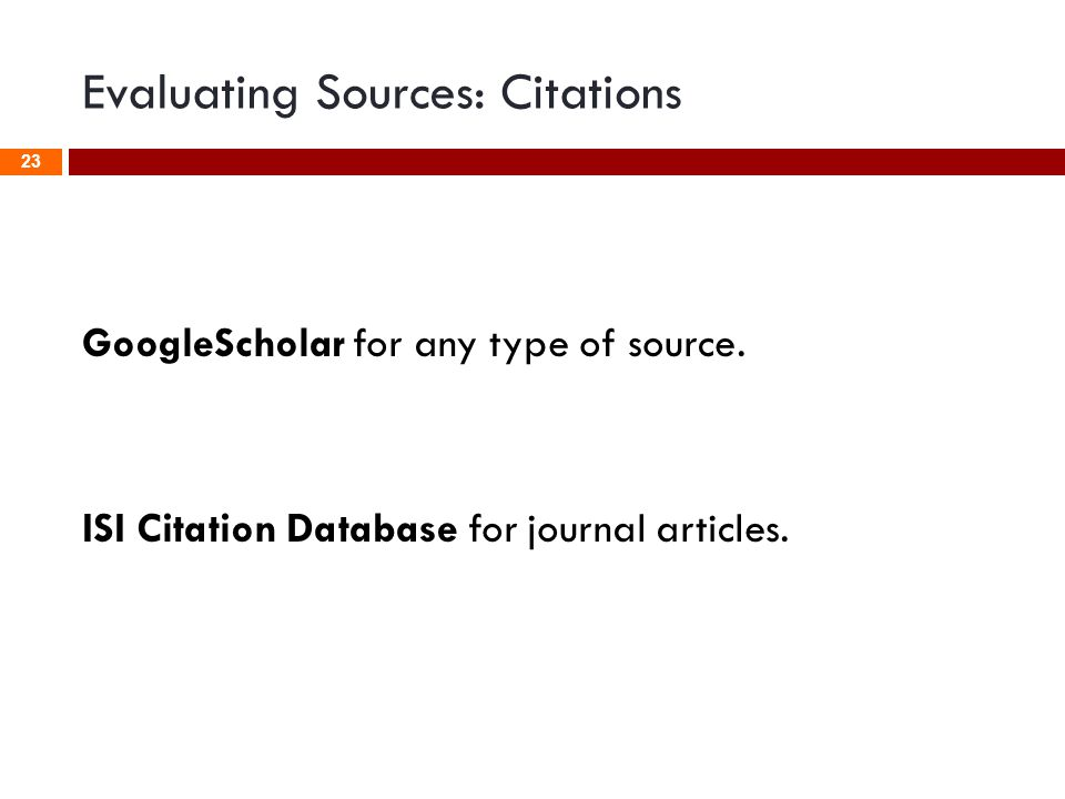 Evaluating Sources: Citations GoogleScholar for any type of source. ISI Citation Database for journal articles. 23