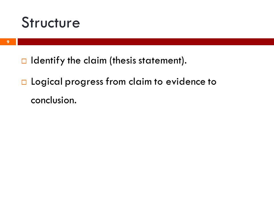 Structure 9  Identify the claim (thesis statement).  Logical progress from claim to evidence to conclusion.