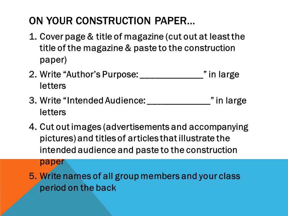 ON YOUR CONSTRUCTION PAPER… 1.Cover page & title of magazine (cut out at least the title of the magazine & paste to the construction paper) 2.Write Author's Purpose: _____________ in large letters 3.Write Intended Audience: _____________ in large letters 4.Cut out images (advertisements and accompanying pictures) and titles of articles that illustrate the intended audience and paste to the construction paper 5.Write names of all group members and your class period on the back