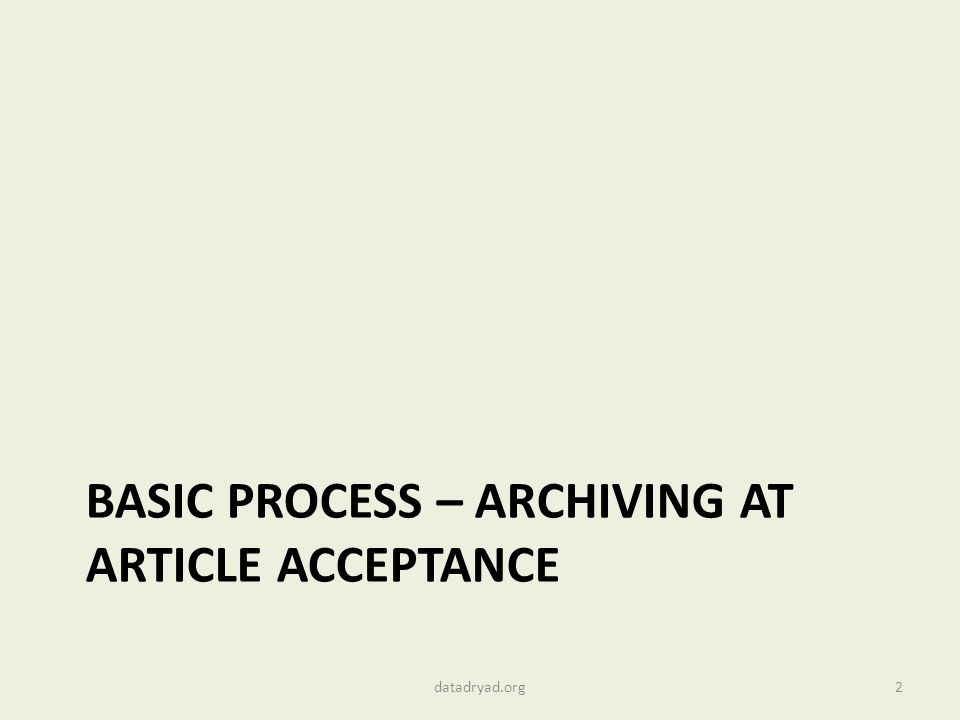 BASIC PROCESS – ARCHIVING AT ARTICLE ACCEPTANCE 2datadryad.org