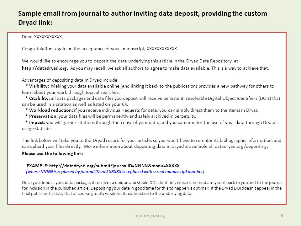 Sample email from journal to author inviting data deposit, providing the custom Dryad link: Dear XXXXXXXXXXX, Congratulations again on the acceptance