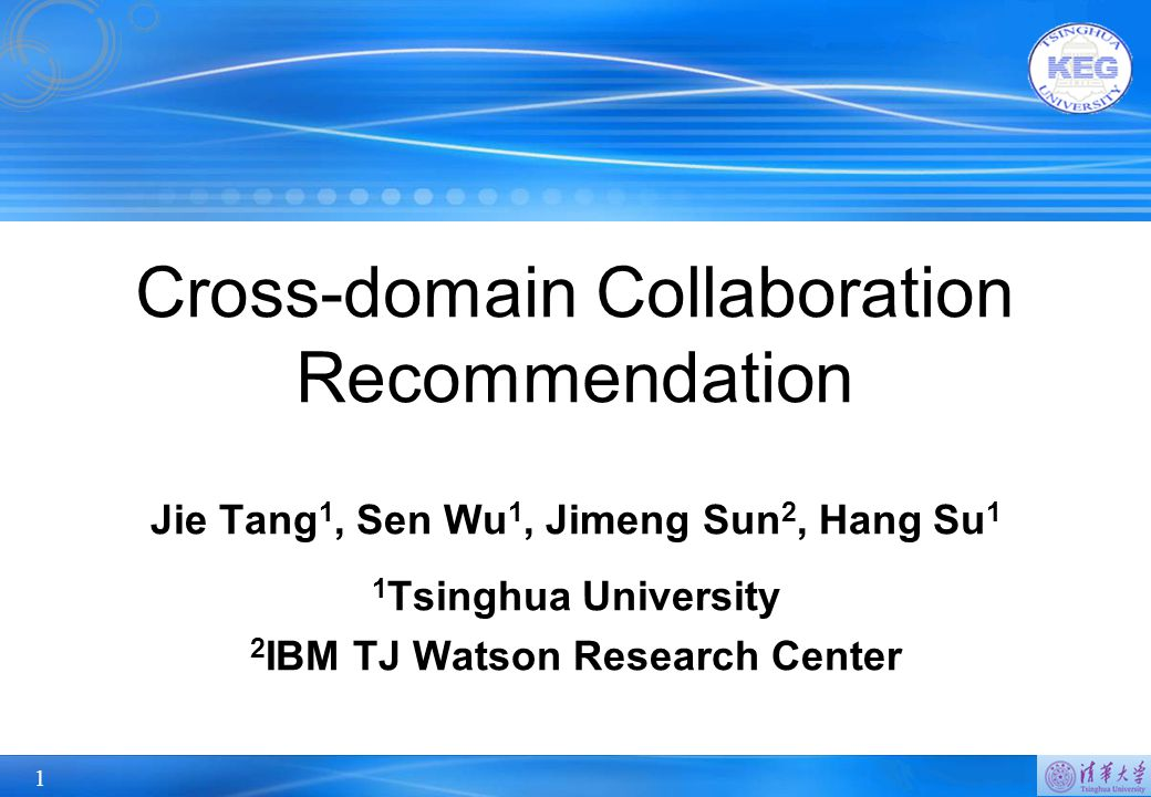 1 Cross-domain Collaboration Recommendation Jie Tang 1, Sen Wu 1, Jimeng Sun 2, Hang Su 1 1 Tsinghua University 2 IBM TJ Watson Research Center