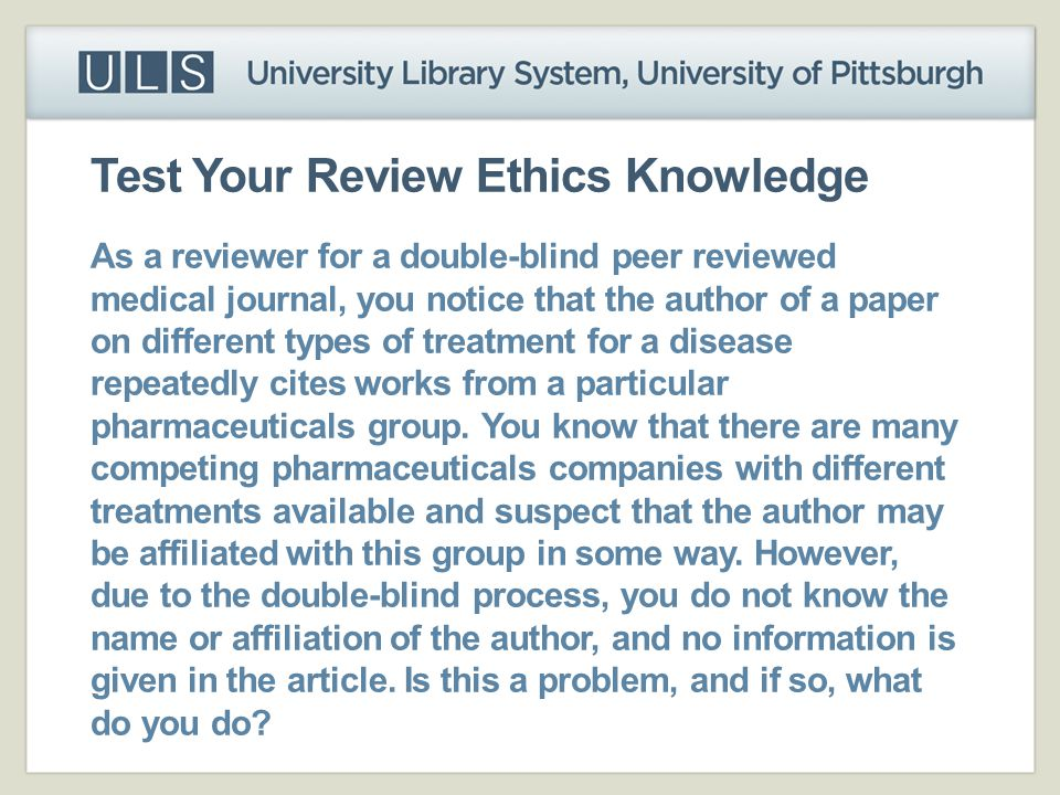 Test Your Review Ethics Knowledge As a reviewer for a double-blind peer reviewed medical journal, you notice that the author of a paper on different t