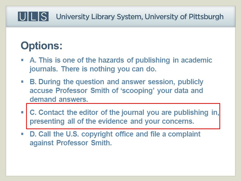 Options:  A. This is one of the hazards of publishing in academic journals. There is nothing you can do.  B. During the question and answer session,