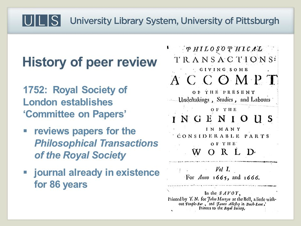 History of peer review 1752: Royal Society of London establishes 'Committee on Papers'  reviews papers for the Philosophical Transactions of the Roya
