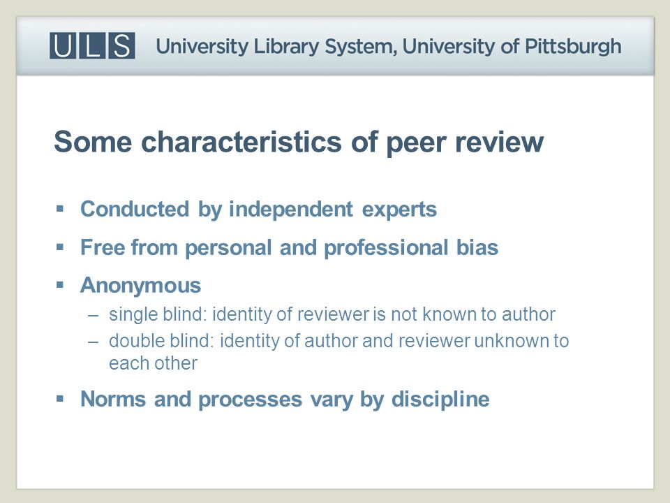 Some characteristics of peer review  Conducted by independent experts  Free from personal and professional bias  Anonymous –single blind: identity