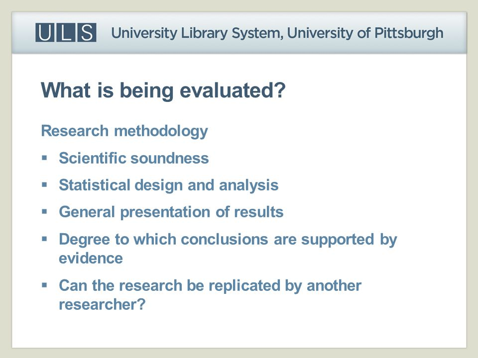 What is being evaluated? Research methodology  Scientific soundness  Statistical design and analysis  General presentation of results  Degree to w