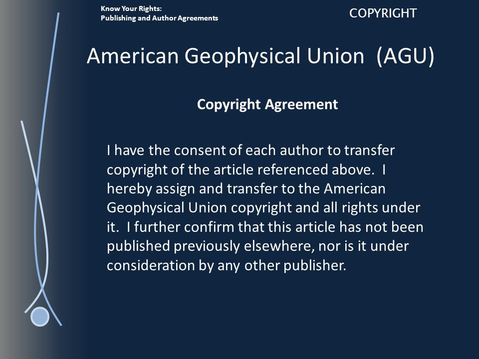Know Your Rights: Publishing and Author Agreements COPYRIGHT American Geophysical Union (AGU) Copyright Agreement I have the consent of each author to transfer copyright of the article referenced above.