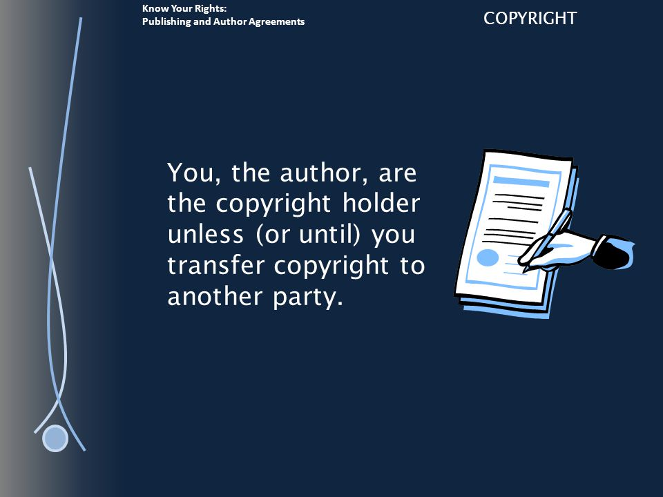 Know Your Rights: Publishing and Author Agreements COPYRIGHT You, the author, are the copyright holder unless (or until) you transfer copyright to another party.