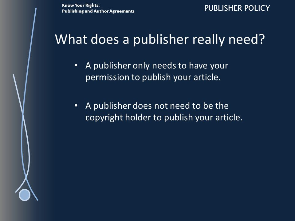 Know Your Rights: Publishing and Author Agreements PUBLISHER POLICY What does a publisher really need.