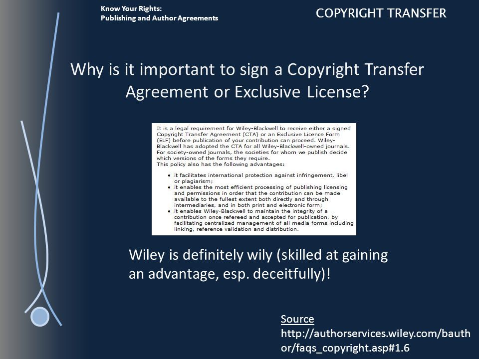 Know Your Rights: Publishing and Author Agreements COPYRIGHT TRANSFER Why is it important to sign a Copyright Transfer Agreement or Exclusive License.