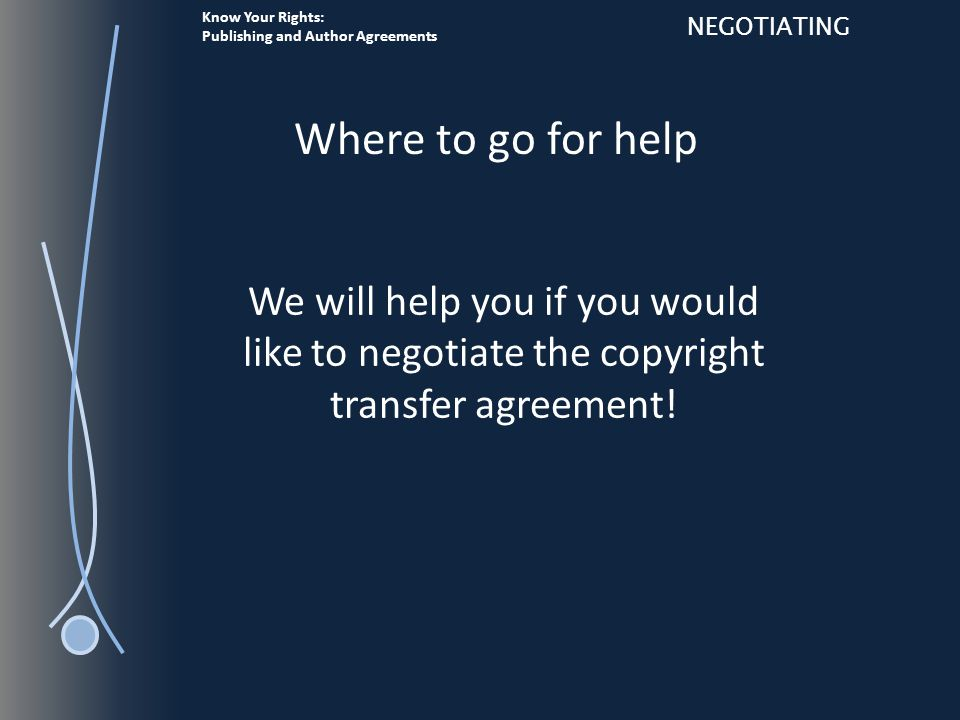 Know Your Rights: Publishing and Author Agreements NEGOTIATING We will help you if you would like to negotiate the copyright transfer agreement.