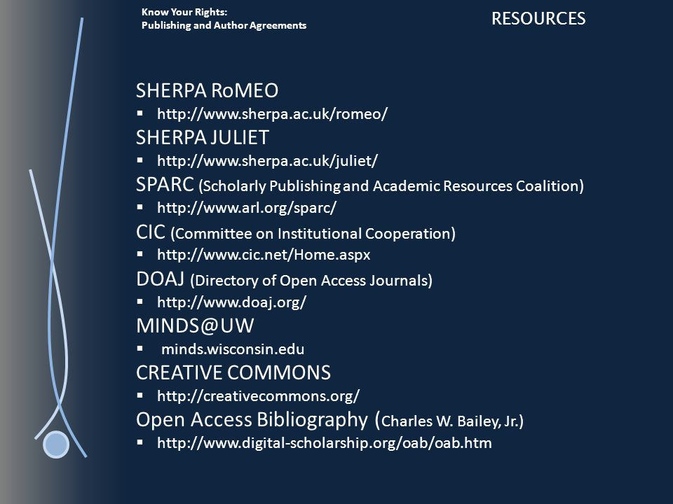 Know Your Rights: Publishing and Author Agreements RESOURCES SHERPA RoMEO  http://www.sherpa.ac.uk/romeo/ SHERPA JULIET  http://www.sherpa.ac.uk/juliet/ SPARC (Scholarly Publishing and Academic Resources Coalition)  http://www.arl.org/sparc/ CIC (Committee on Institutional Cooperation)  http://www.cic.net/Home.aspx DOAJ (Directory of Open Access Journals)  http://www.doaj.org/ MINDS@UW  minds.wisconsin.edu CREATIVE COMMONS  http://creativecommons.org/ Open Access Bibliography ( Charles W.